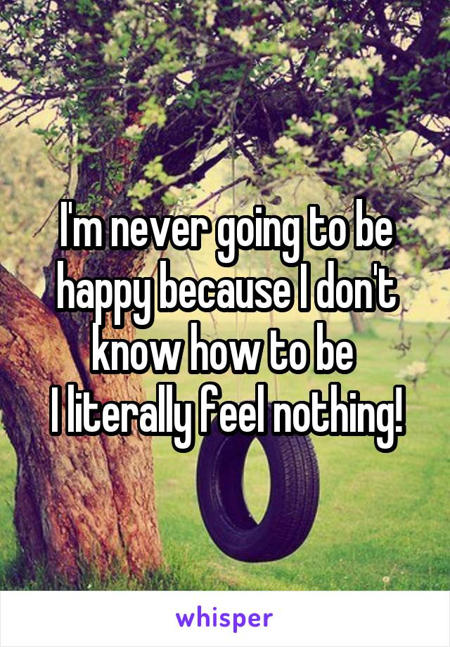 I'm never going to be happy because I don't know how to be  I literally feel nothing!