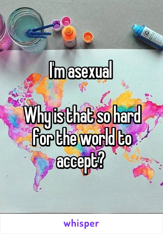 I'm asexual   Why is that so hard for the world to accept?