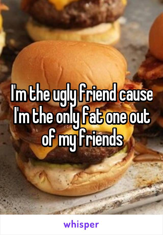 I'm the ugly friend cause I'm the only fat one out of my friends