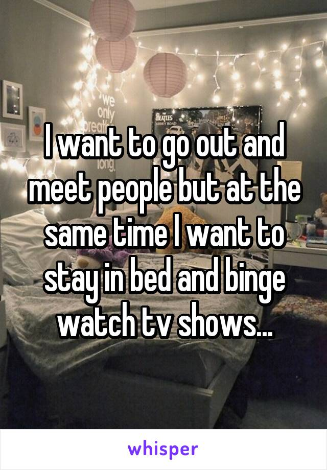 I want to go out and meet people but at the same time I want to stay in bed and binge watch tv shows...