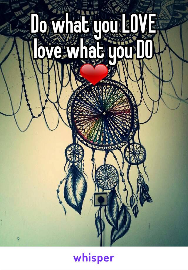 Do what you LOVE love what you DO ❤