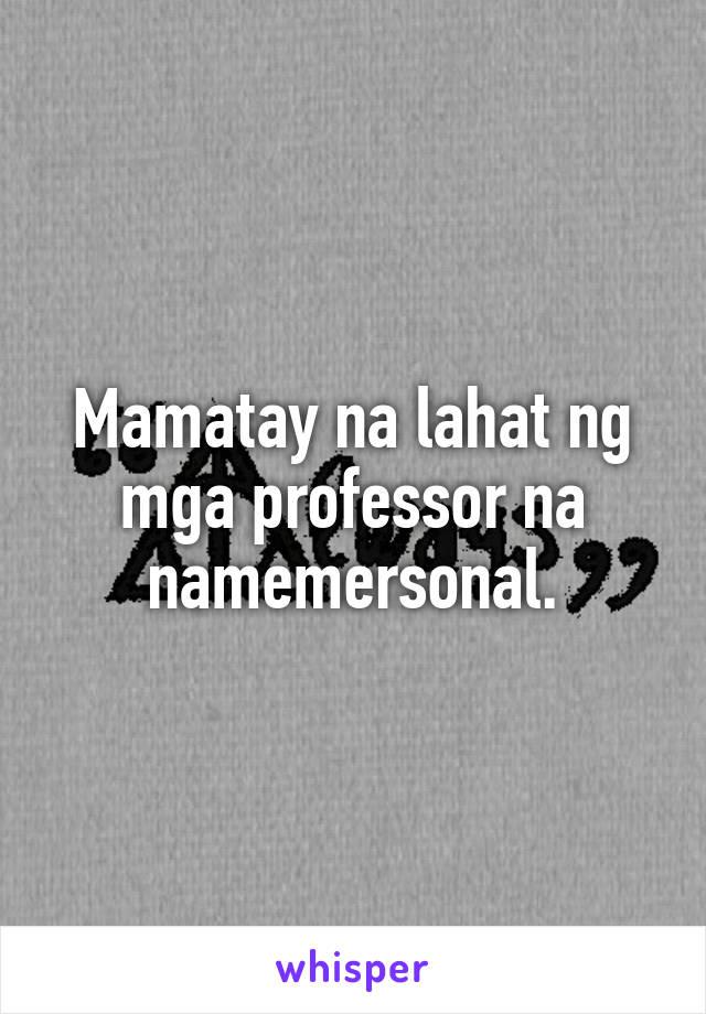 Mamatay na lahat ng mga professor na namemersonal.
