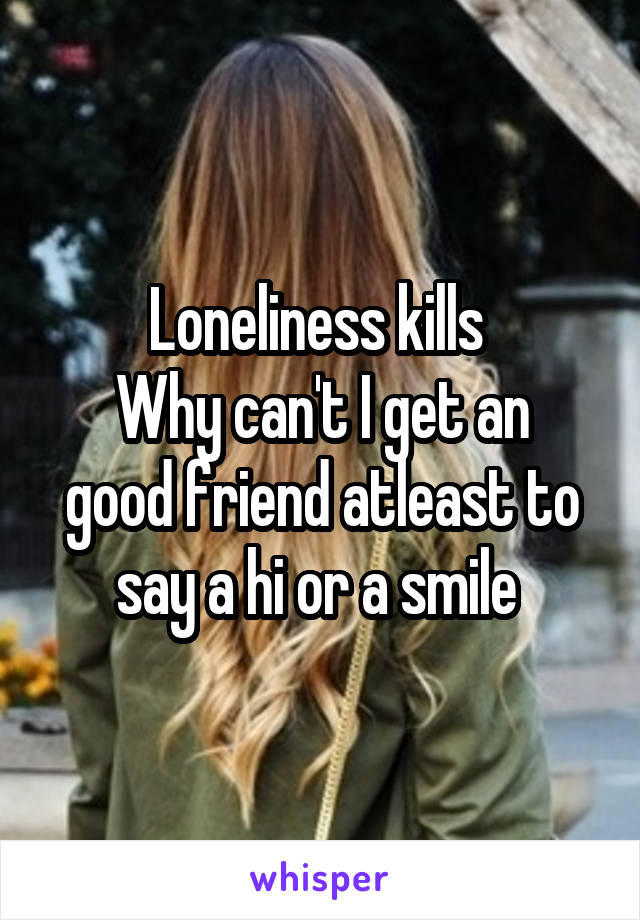 Loneliness kills  Why can't I get an good friend atleast to say a hi or a smile