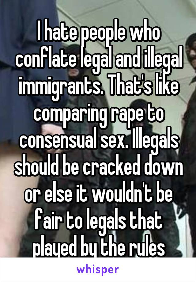 I hate people who conflate legal and illegal immigrants. That's like comparing rape to consensual sex. Illegals should be cracked down or else it wouldn't be fair to legals that played by the rules