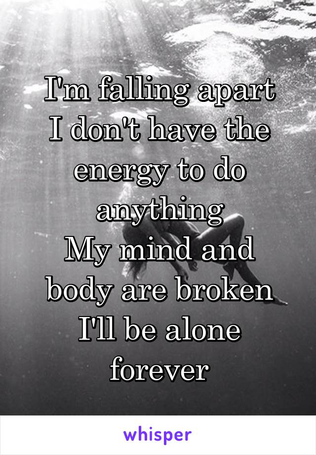 I'm falling apart I don't have the energy to do anything My mind and body are broken I'll be alone forever