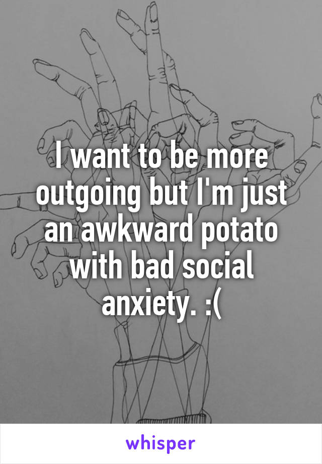 I want to be more outgoing but I'm just an awkward potato with bad social anxiety. :(