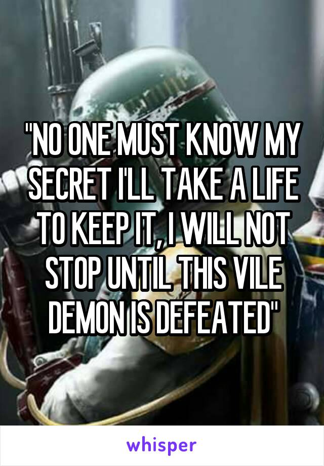 """""""NO ONE MUST KNOW MY SECRET I'LL TAKE A LIFE TO KEEP IT, I WILL NOT STOP UNTIL THIS VILE DEMON IS DEFEATED"""""""