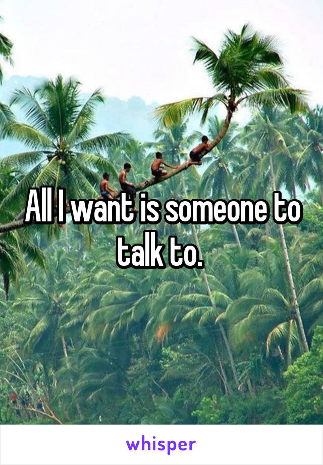 All I want is someone to talk to.