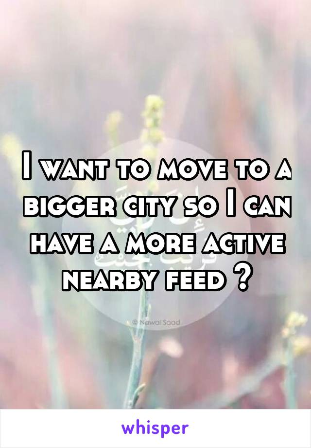 I want to move to a bigger city so I can have a more active nearby feed 😂
