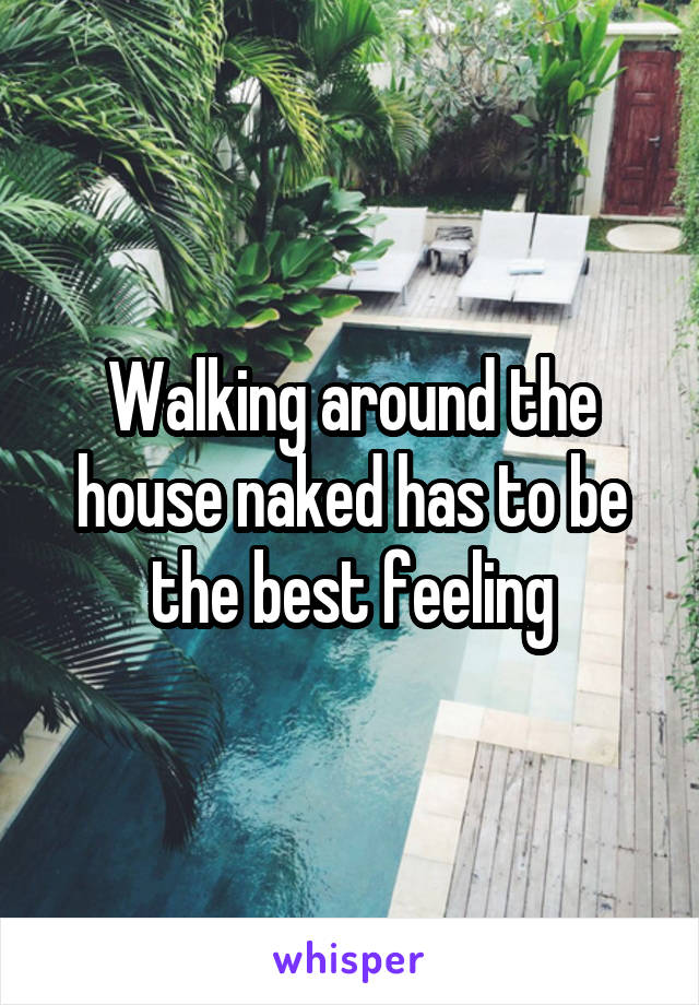 Walking around the house naked has to be the best feeling