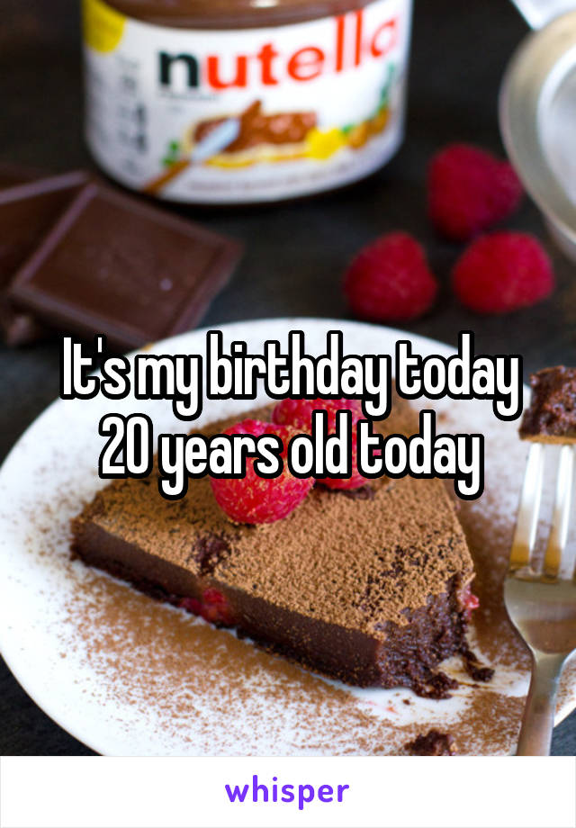 It's my birthday today 20 years old today