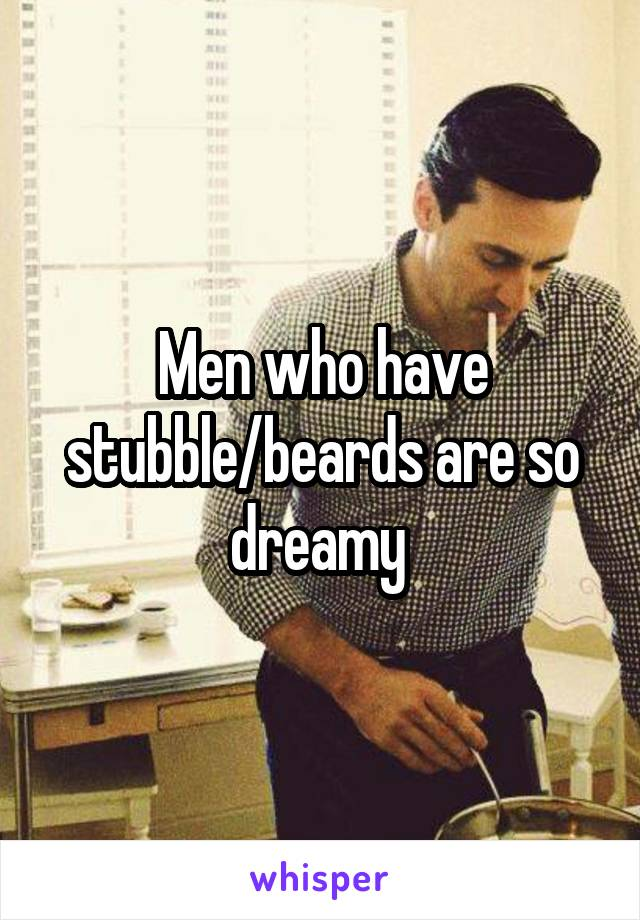 Men who have stubble/beards are so dreamy