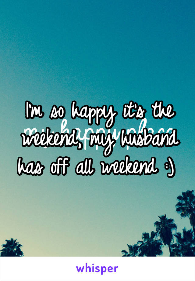 I'm so happy it's the weekend, my husband has off all weekend :)