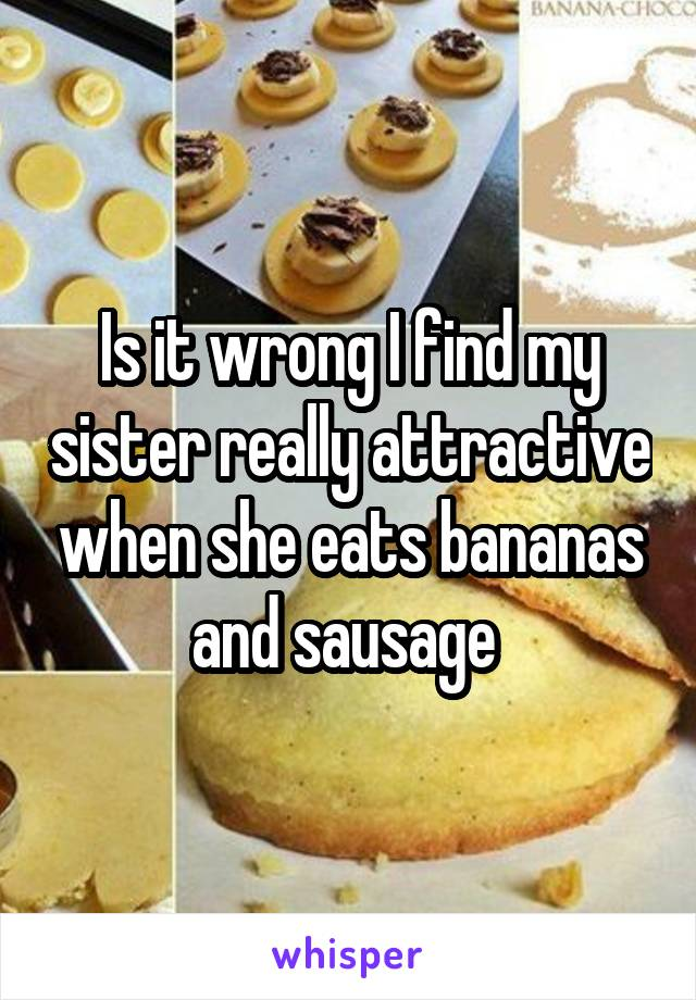 Is it wrong I find my sister really attractive when she eats bananas and sausage