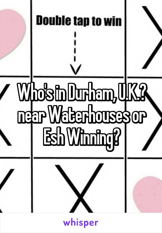 Who's in Durham, U.K.? near Waterhouses or Esh Winning?