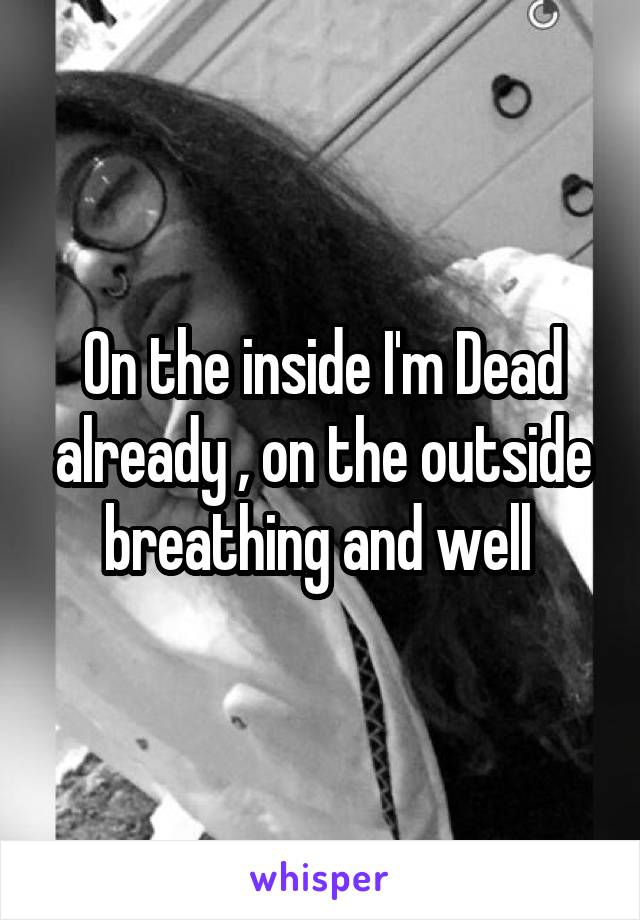 On the inside I'm Dead already , on the outside breathing and well