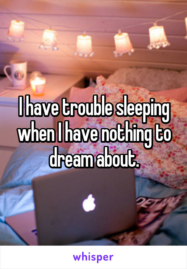 I have trouble sleeping when I have nothing to dream about.