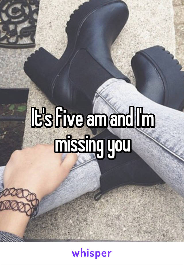 It's five am and I'm missing you