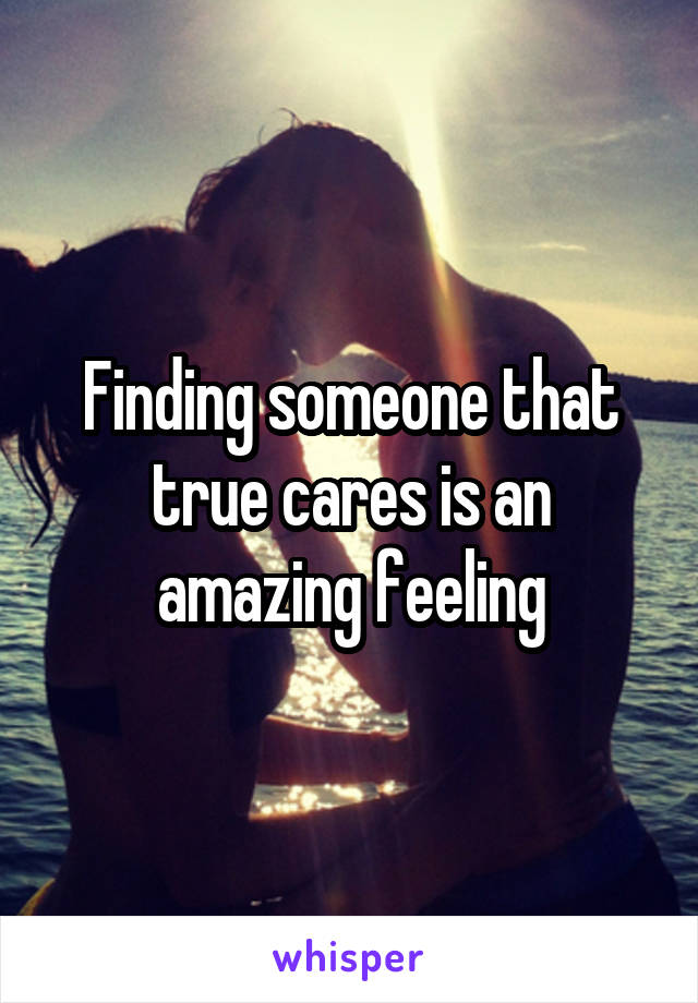Finding someone that true cares is an amazing feeling