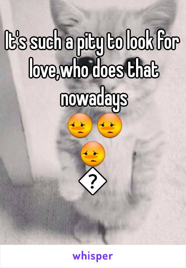 It's such a pity to look for love,who does that nowadays 😳😳😳😳