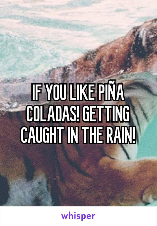 IF YOU LIKE PIÑA COLADAS! GETTING CAUGHT IN THE RAIN!