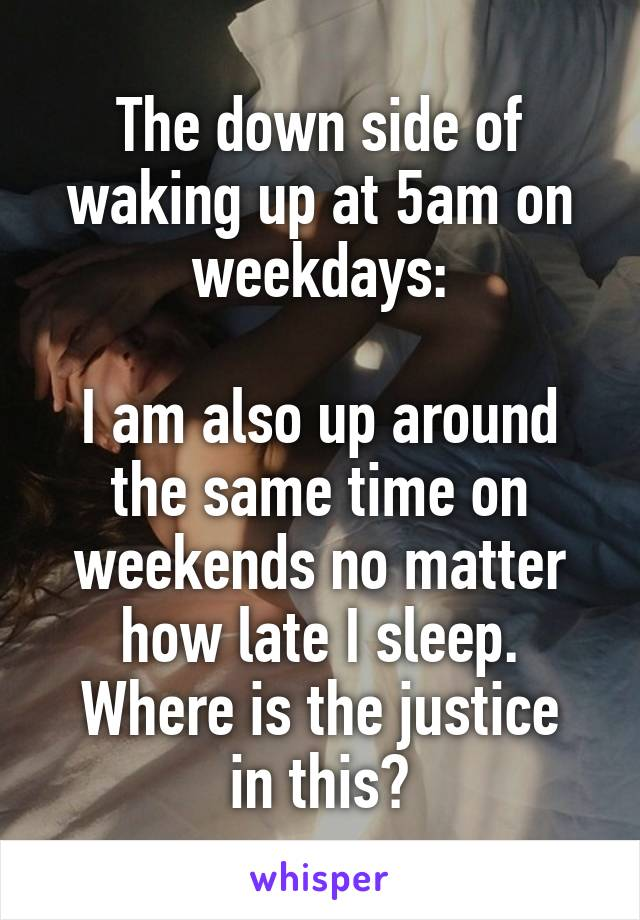 The down side of waking up at 5am on weekdays:  I am also up around the same time on weekends no matter how late I sleep. Where is the justice in this?