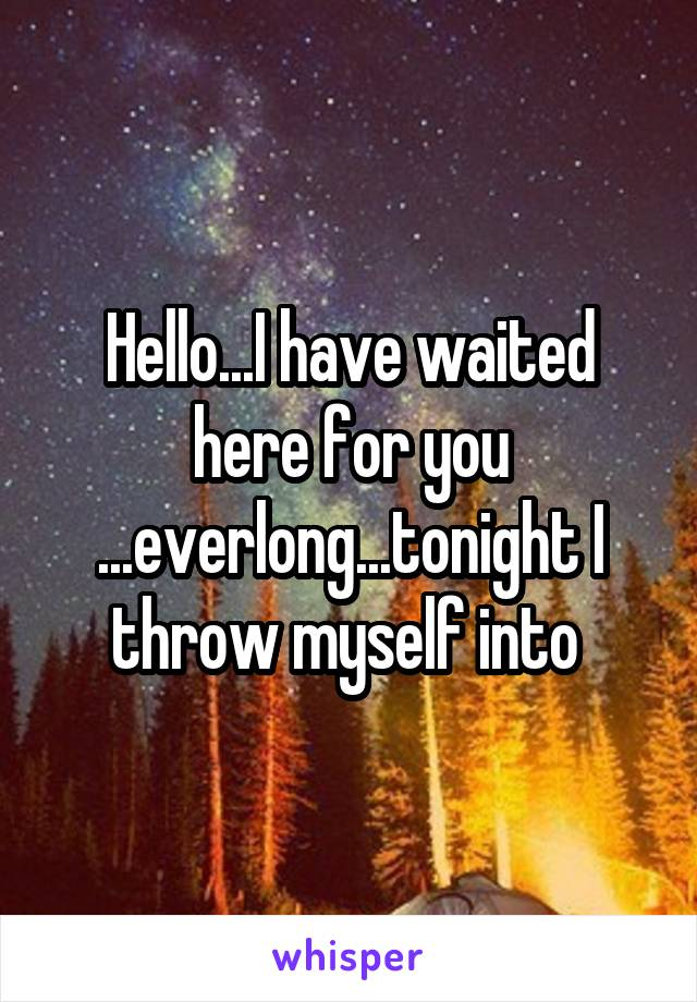 Hello...I have waited here for you ...everlong...tonight I throw myself into