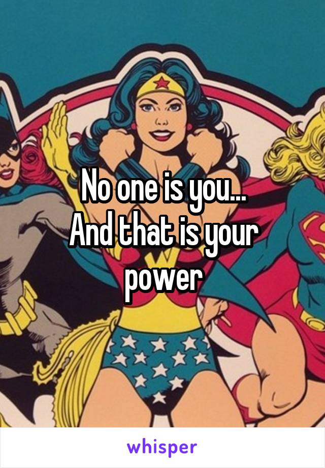 No one is you... And that is your power