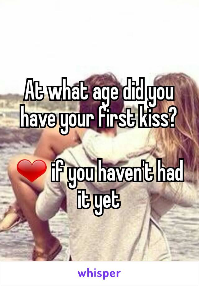 At what age did you have your first kiss?  ❤ if you haven't had it yet