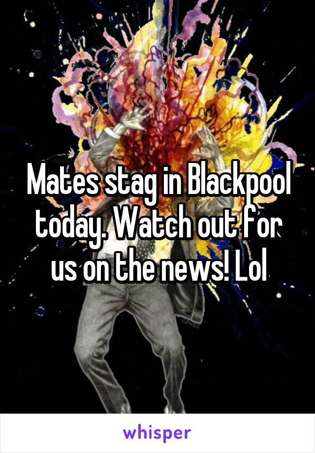 Mates stag in Blackpool today. Watch out for us on the news! Lol