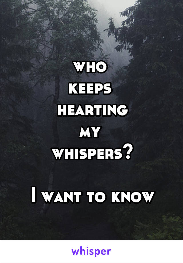 who  keeps  hearting my  whispers?  I want to know