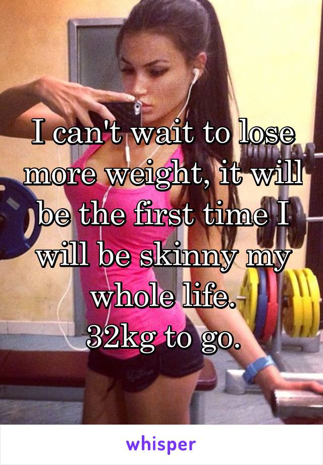 I can't wait to lose more weight, it will be the first time I will be skinny my whole life. 32kg to go.