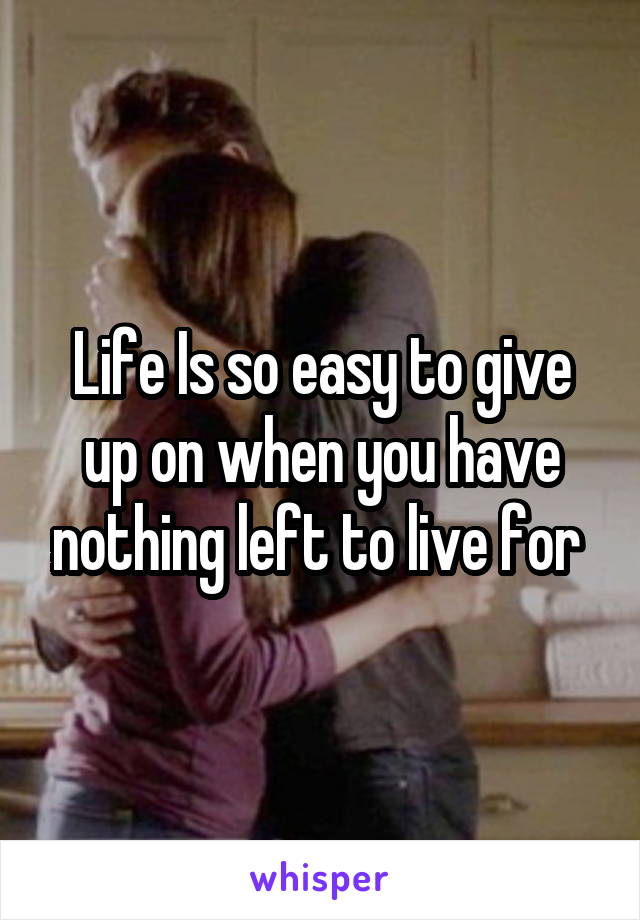 Life Is so easy to give up on when you have nothing left to live for