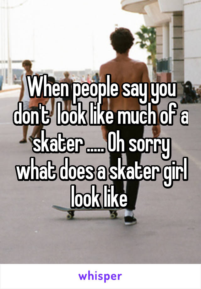 When people say you don't  look like much of a skater ..... Oh sorry what does a skater girl look like