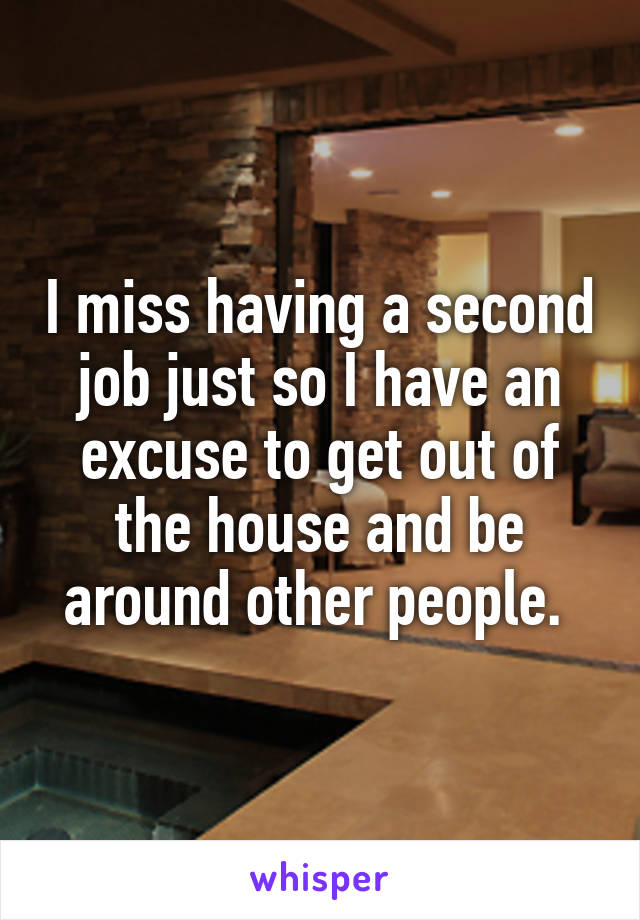 I miss having a second job just so I have an excuse to get out of the house and be around other people.