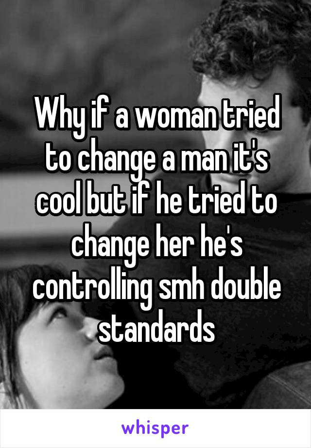 Why if a woman tried to change a man it's cool but if he tried to change her he's controlling smh double standards