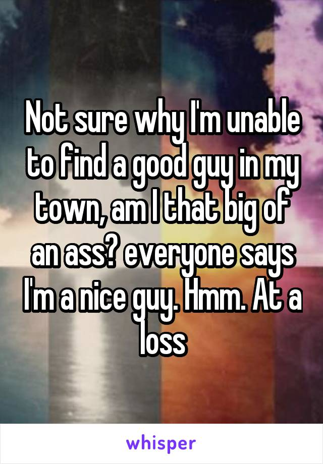 Not sure why I'm unable to find a good guy in my town, am I that big of an ass? everyone says I'm a nice guy. Hmm. At a loss
