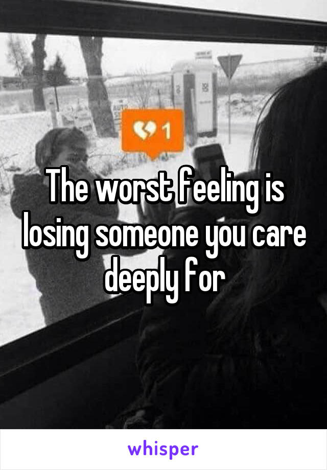 The worst feeling is losing someone you care deeply for