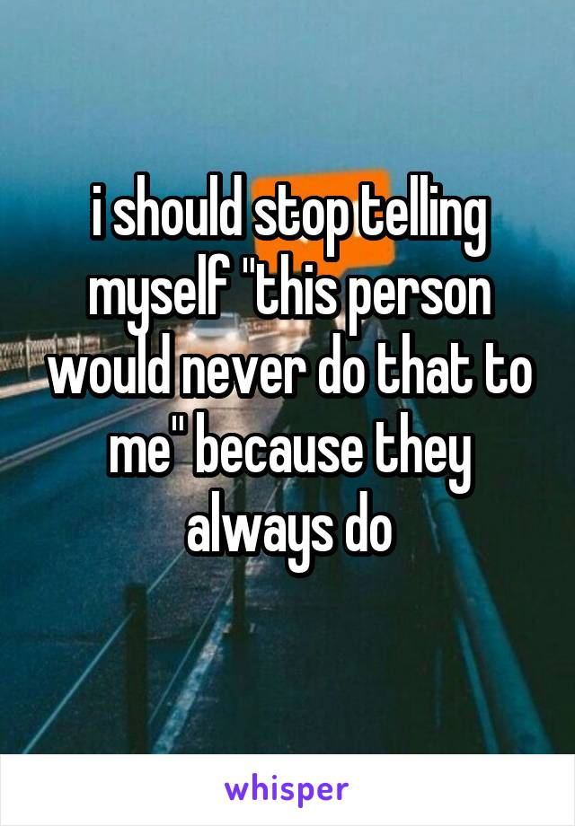 """i should stop telling myself """"this person would never do that to me"""" because they always do"""