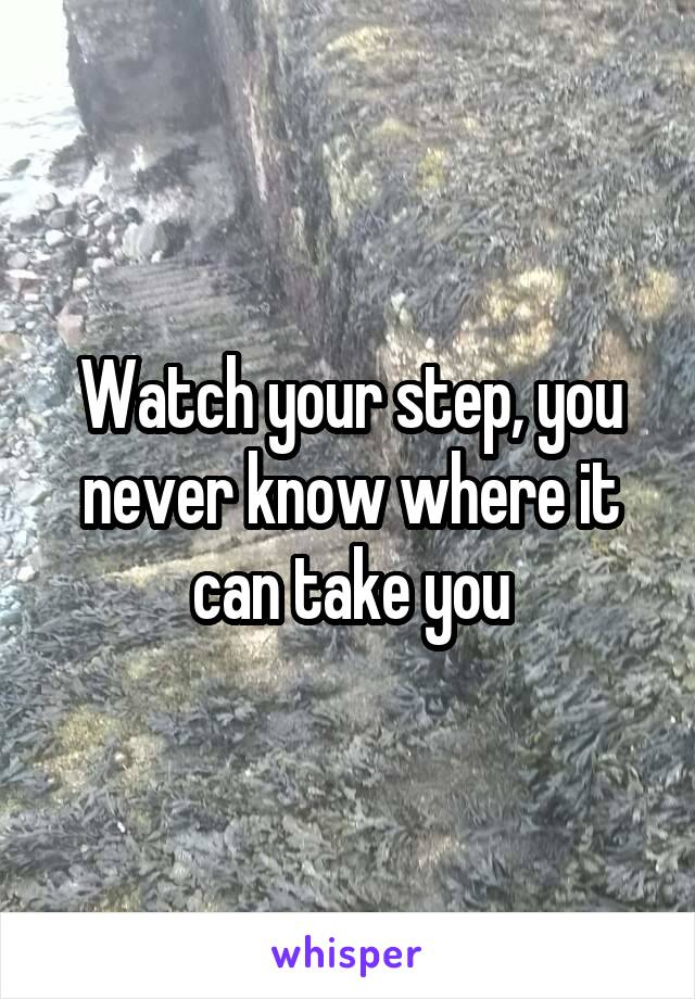 Watch your step, you never know where it can take you