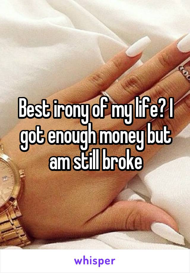 Best irony of my life? I got enough money but am still broke