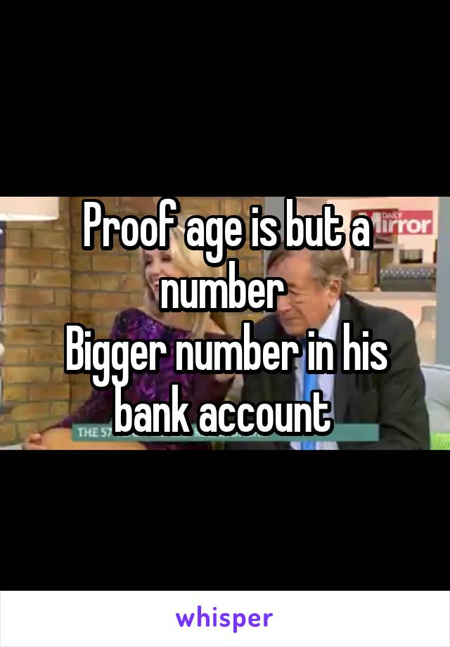 Proof age is but a number  Bigger number in his bank account