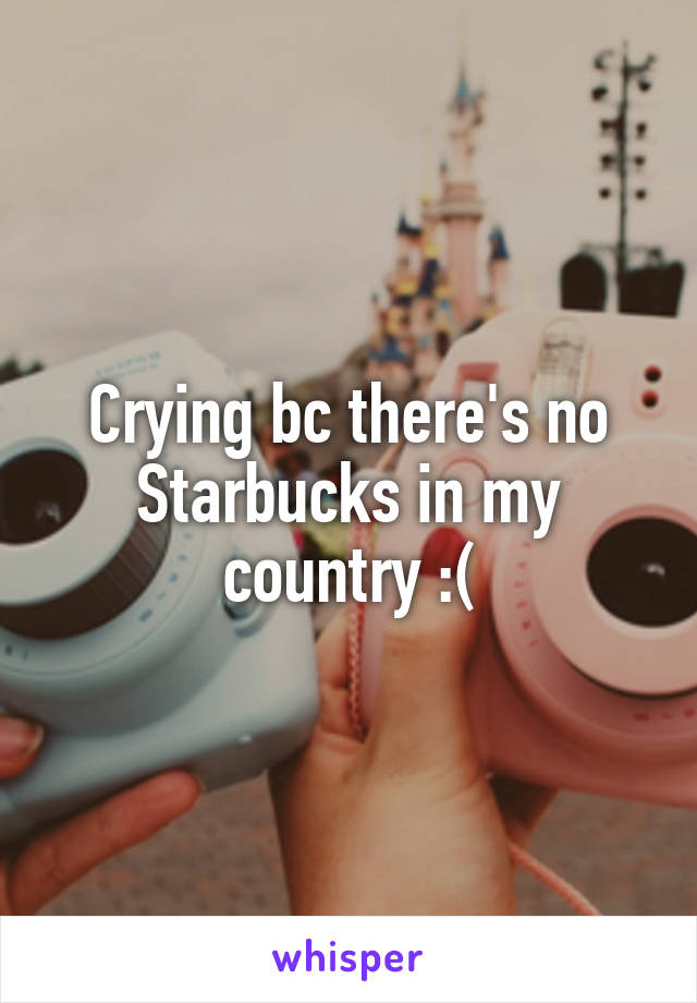 Crying bc there's no Starbucks in my country :(