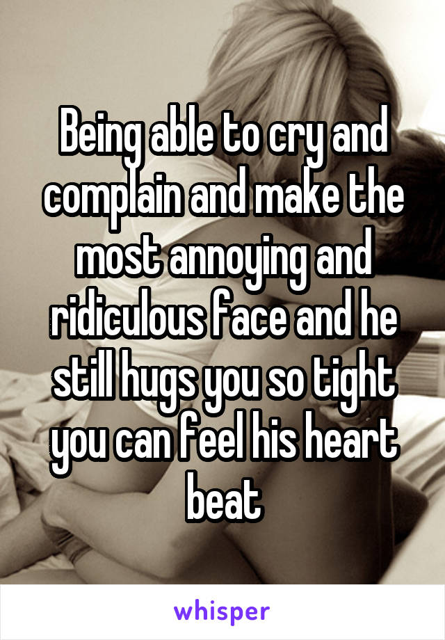 Being able to cry and complain and make the most annoying and ridiculous face and he still hugs you so tight you can feel his heart beat