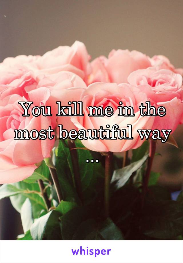 You kill me in the most beautiful way ...