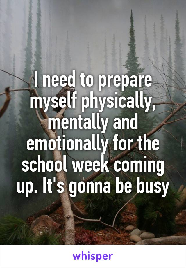 I need to prepare myself physically, mentally and emotionally for the school week coming up. It's gonna be busy