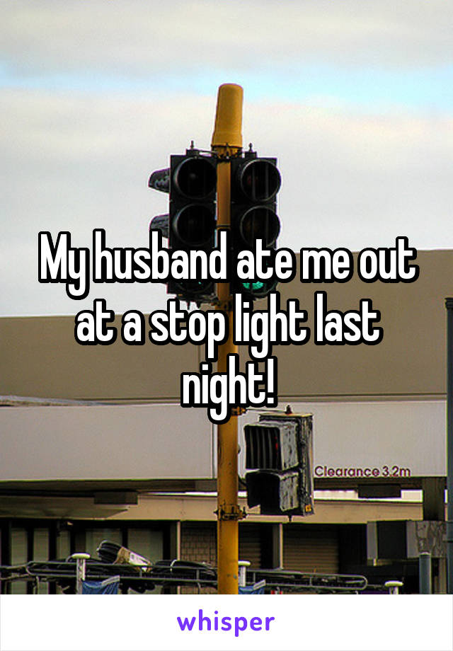 My husband ate me out at a stop light last night!