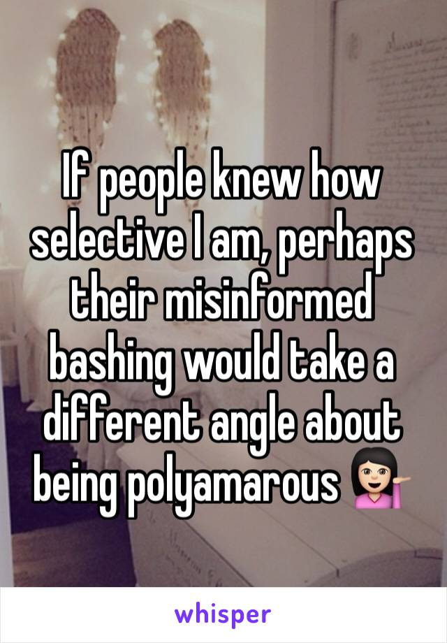 If people knew how selective I am, perhaps their misinformed bashing would take a different angle about being polyamarous 💁🏻