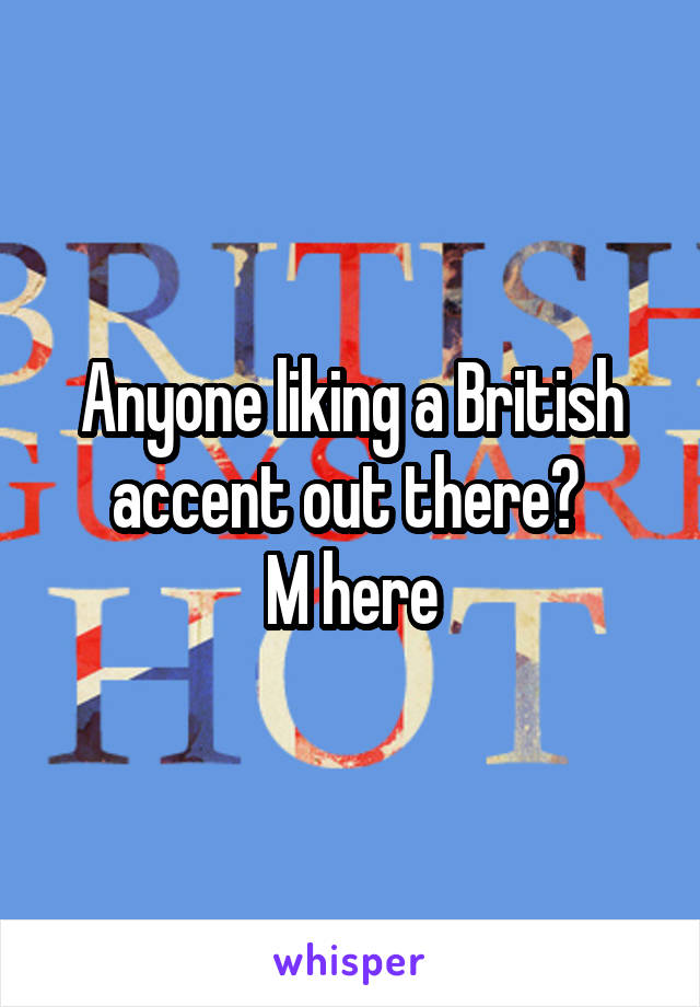 Anyone liking a British accent out there?  M here