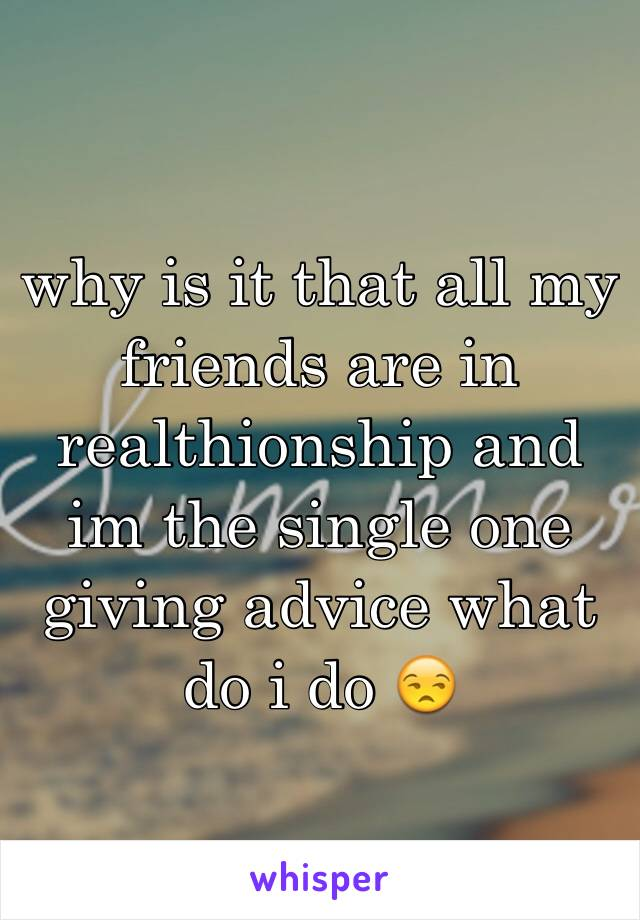 why is it that all my friends are in realthionship and im the single one giving advice what do i do 😒